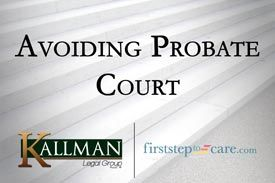 Kallman Legal Group - First Step to Care - Avoiding Probate Court